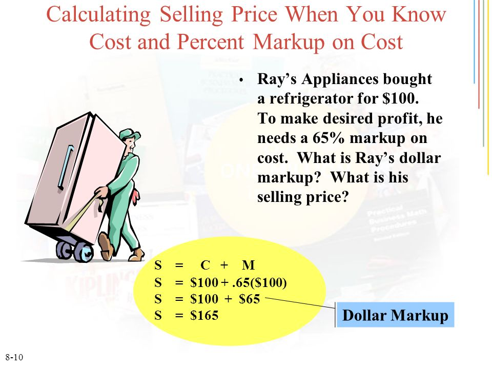 8-10 Calculating Selling Price When You Know Cost and Percent Markup on Cost Rays Appliances bought a refrigerator for $100.