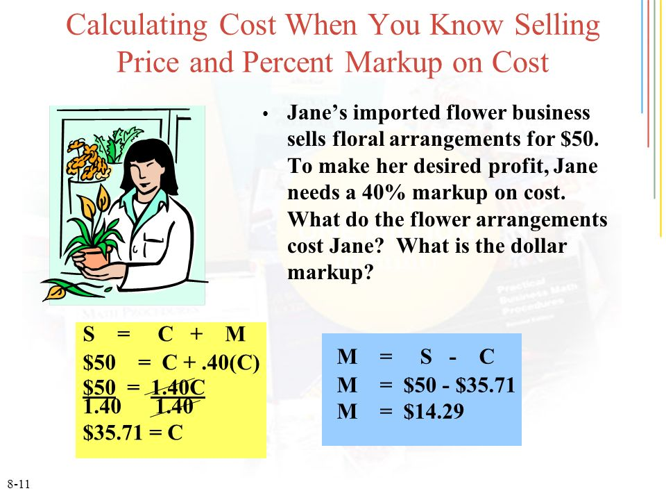 8-11 Calculating Cost When You Know Selling Price and Percent Markup on Cost Janes imported flower business sells floral arrangements for $50. To make