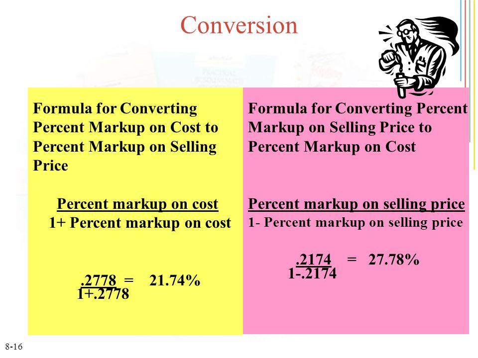 8-16 Conversion Formula for Converting Percent Markup on Selling Price to Percent Markup on Cost Percent markup on selling price 1- Percent markup on selling price.2174 = 27.78% 1-.2174 Formula for Converting Percent Markup on Cost to Percent Markup on Selling Price Percent markup on cost 1+ Percent markup on cost.2778 = 21.74% 1+.2778