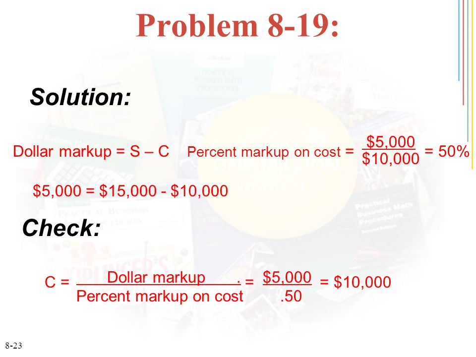 8-23 Problem 8-19: Solution: Dollar markup = S – C Percent markup on cost = = 50% $5,000 $10,000 $5,000 = $15,000 - $10,000 Check: C = = = $10,000 Dollar markup.