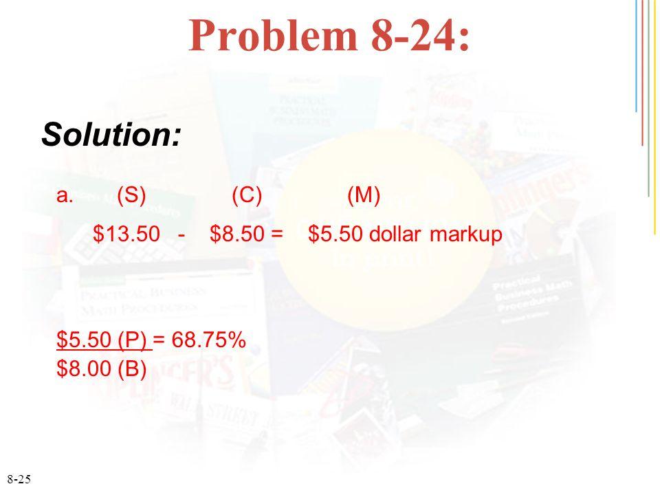 8-25 Problem 8-24: Solution: a. (S) (C) (M) $13.50 - $8.50 = $5.50 dollar markup $5.50 (P) = 68.75% $8.00 (B)