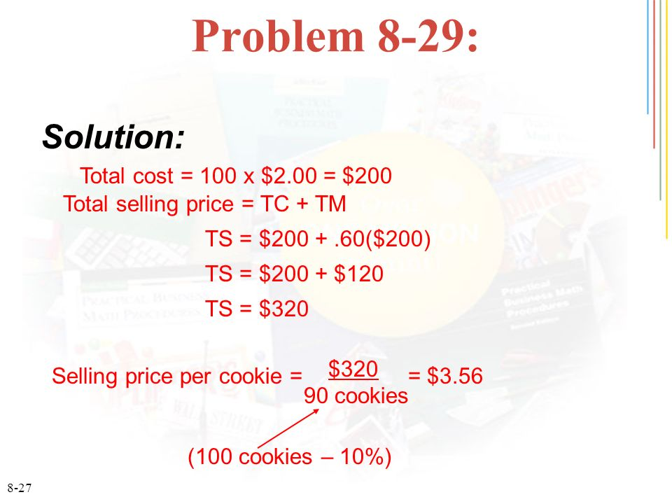 8-27 Problem 8-29: Solution: Total cost = 100 x $2.00 = $200 Total selling price = TC + TM TS = $200 +.60($200) TS = $200 + $120 TS = $320 Selling price per cookie = = $3.56 (100 cookies – 10%) $320 90 cookies