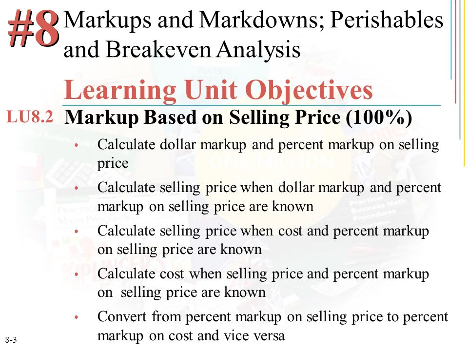 8-3 Calculate dollar markup and percent markup on selling price Calculate selling price when dollar markup and percent markup on selling price are known Calculate selling price when cost and percent markup on selling price are known Calculate cost when selling price and percent markup on selling price are known Convert from percent markup on selling price to percent markup on cost and vice versa #8 Learning Unit Objectives Markup Based on Selling Price (100%) LU8.2 Markups and Markdowns; Perishables and Breakeven Analysis