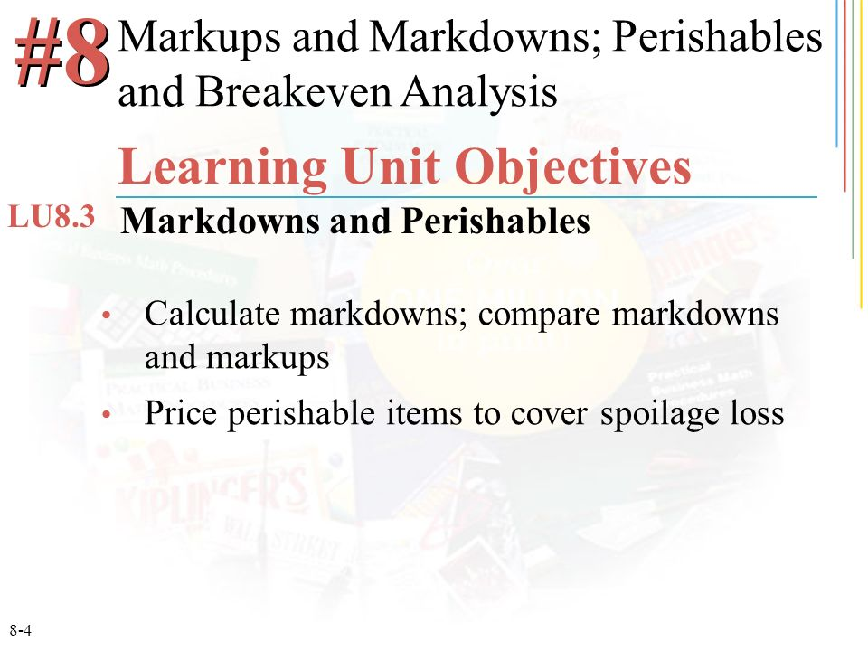 8-4 Calculate markdowns; compare markdowns and markups Price perishable items to cover spoilage loss #8 Learning Unit Objectives Markdowns and Perishables LU8.3 Markups and Markdowns; Perishables and Breakeven Analysis