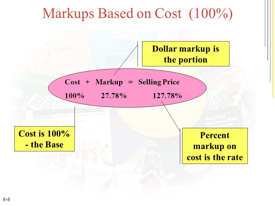 8-8 Markups Based on Cost (100%) Cost + Markup = Selling Price 100% 27.78% 127.78% Cost is 100% - the Base Dollar markup is the portion Percent markup