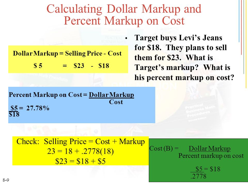 8-9 Calculating Dollar Markup and Percent Markup on Cost Target buys Levis Jeans for $18. They plans to sell them for $23. What is Targets markup? Wha