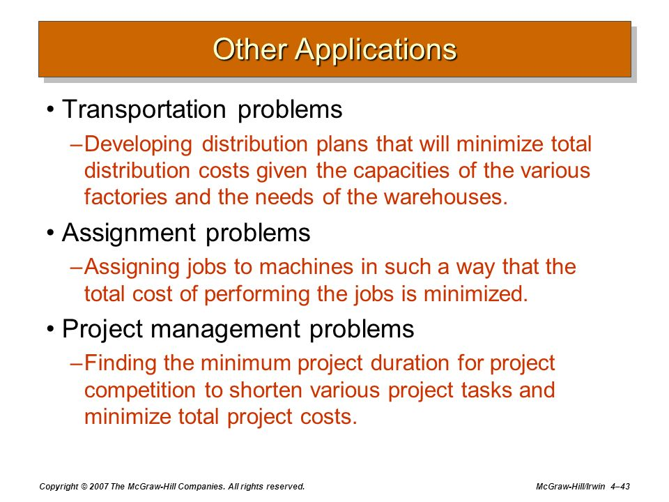 Copyright © 2007 The McGraw-Hill Companies. All rights reserved. McGraw-Hill/Irwin 4–43 Other Applications Transportation problems –Developing distrib