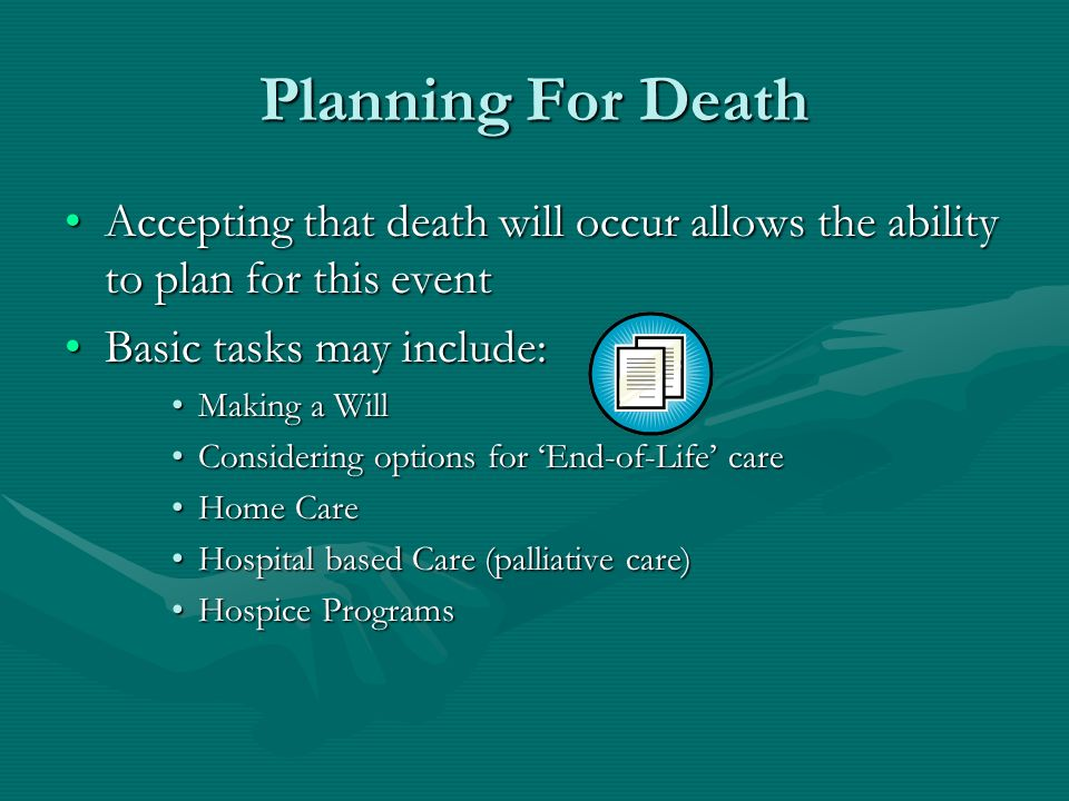 Planning For Death Accepting that death will occur allows the ability to plan for this eventAccepting that death will occur allows the ability to plan for this event Basic tasks may include:Basic tasks may include: Making a WillMaking a Will Considering options for End-of-Life careConsidering options for End-of-Life care Home CareHome Care Hospital based Care (palliative care)Hospital based Care (palliative care) Hospice ProgramsHospice Programs