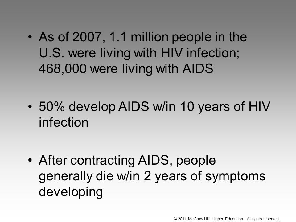 As of 2007, 1.1 million people in the U.S. were living with HIV infection; 468,000 were living with AIDS 50% develop AIDS w/in 10 years of HIV infecti