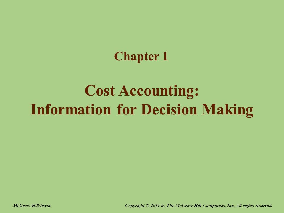 Cost Accounting: Information for Decision Making Chapter 1 Copyright © 2011 by The McGraw-Hill Companies, Inc. All rights reserved.McGraw-Hill/Irwin
