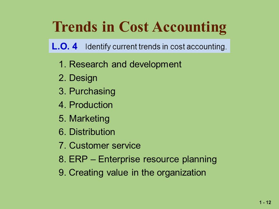Trends in Cost Accounting 1. Research and development 2. Design 3. Purchasing 4. Production 5. Marketing 6. Distribution 7. Customer service 8. ERP –