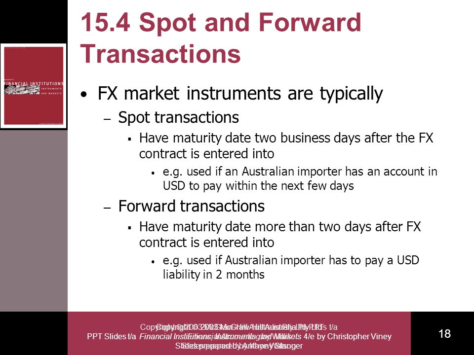 Copyright 2003 McGraw-Hill Australia Pty Ltd PPT Slides t/a Financial Institutions, Instruments and Markets 4/e by Christopher Viney Slides prepared by Anthony Stanger 18 Copyright 2003 McGraw-Hill Australia Pty Ltd PPTs t/a Financial Accounting by Willis Slides prepared by Kaye Watson 15.4 Spot and Forward Transactions FX market instruments are typically – Spot transactions Have maturity date two business days after the FX contract is entered into e.g.