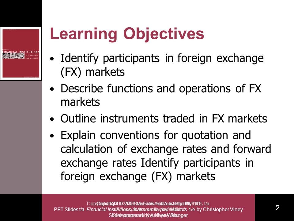Copyright 2003 McGraw-Hill Australia Pty Ltd PPT Slides t/a Financial Institutions, Instruments and Markets 4/e by Christopher Viney Slides prepared by Anthony Stanger 2 Copyright 2003 McGraw-Hill Australia Pty Ltd PPTs t/a Financial Accounting by Willis Slides prepared by Kaye Watson Learning Objectives Identify participants in foreign exchange (FX) markets Describe functions and operations of FX markets Outline instruments traded in FX markets Explain conventions for quotation and calculation of exchange rates and forward exchange rates Identify participants in foreign exchange (FX) markets