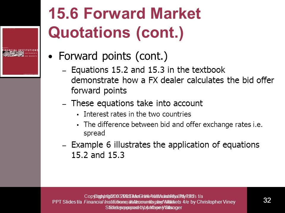 Copyright 2003 McGraw-Hill Australia Pty Ltd PPT Slides t/a Financial Institutions, Instruments and Markets 4/e by Christopher Viney Slides prepared by Anthony Stanger 32 Copyright 2003 McGraw-Hill Australia Pty Ltd PPTs t/a Financial Accounting by Willis Slides prepared by Kaye Watson 15.6 Forward Market Quotations (cont.) Forward points (cont.) – Equations 15.2 and 15.3 in the textbook demonstrate how a FX dealer calculates the bid offer forward points – These equations take into account Interest rates in the two countries The difference between bid and offer exchange rates i.e.