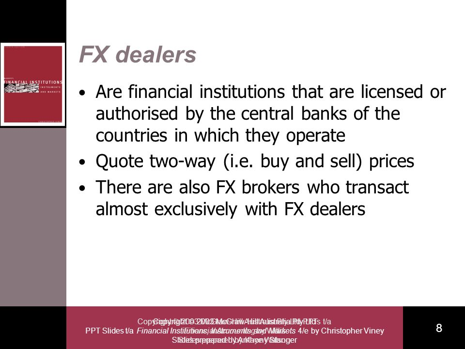 Copyright 2003 McGraw-Hill Australia Pty Ltd PPT Slides t/a Financial Institutions, Instruments and Markets 4/e by Christopher Viney Slides prepared by Anthony Stanger 8 Copyright 2003 McGraw-Hill Australia Pty Ltd PPTs t/a Financial Accounting by Willis Slides prepared by Kaye Watson FX dealers Are financial institutions that are licensed or authorised by the central banks of the countries in which they operate Quote two-way (i.e.