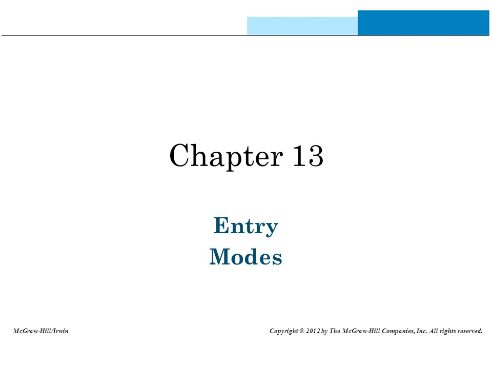 Chapter 13 Entry Modes McGraw-Hill/Irwin Copyright © 2012 by The McGraw-Hill Companies, Inc. All rights reserved.