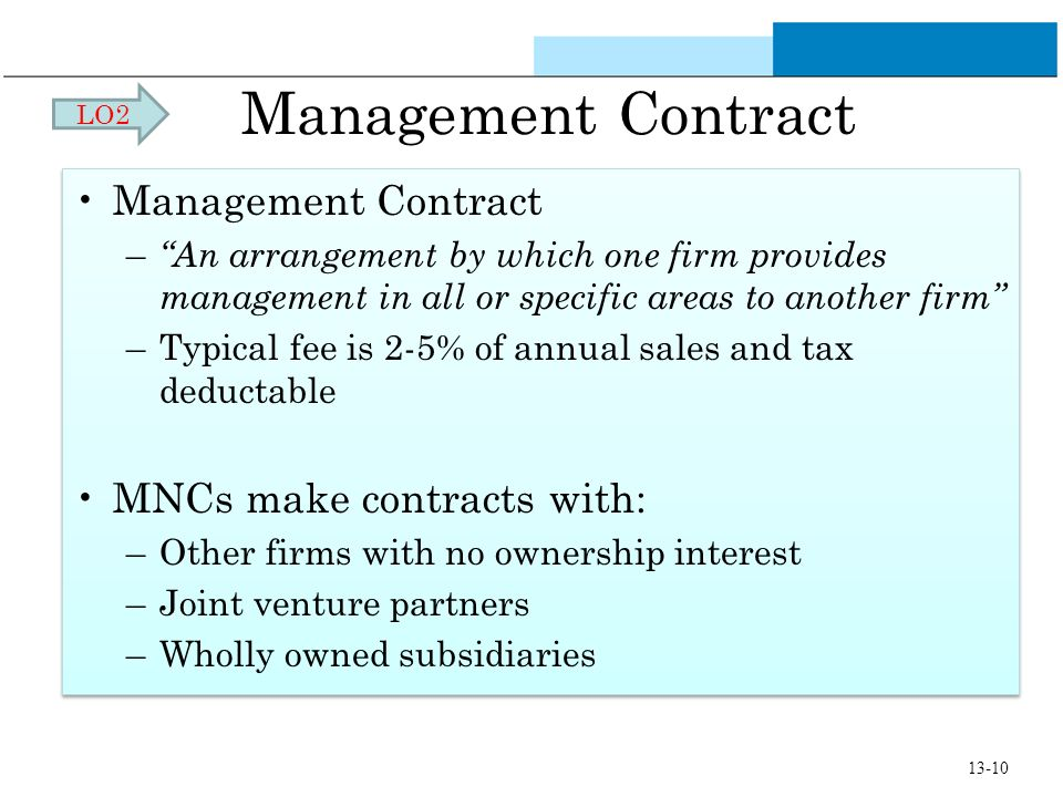 Management Contract – An arrangement by which one firm provides management in all or specific areas to another firm –Typical fee is 2-5% of annual sal