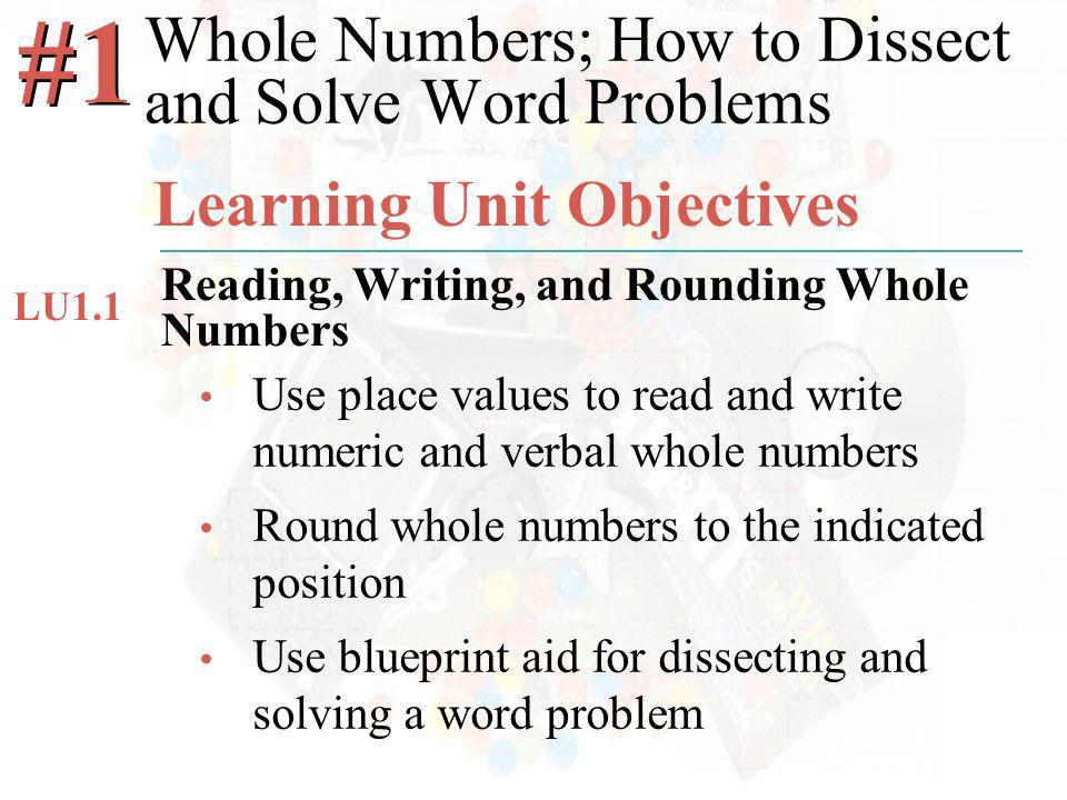 McGraw-Hill/Irwin ©2008 The McGraw-Hill Companies, All Rights Reserved Use place values to read and write numeric and verbal whole numbers Round whole numbers to the indicated position Use blueprint aid for dissecting and solving a word problem Whole Numbers; How to Dissect and Solve Word Problems #1 Learning Unit Objectives Reading, Writing, and Rounding Whole Numbers LU1.1