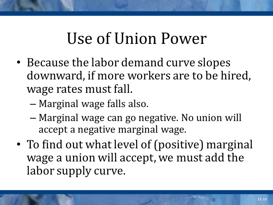31-10 Use of Union Power Because the labor demand curve slopes downward, if more workers are to be hired, wage rates must fall. – Marginal wage falls