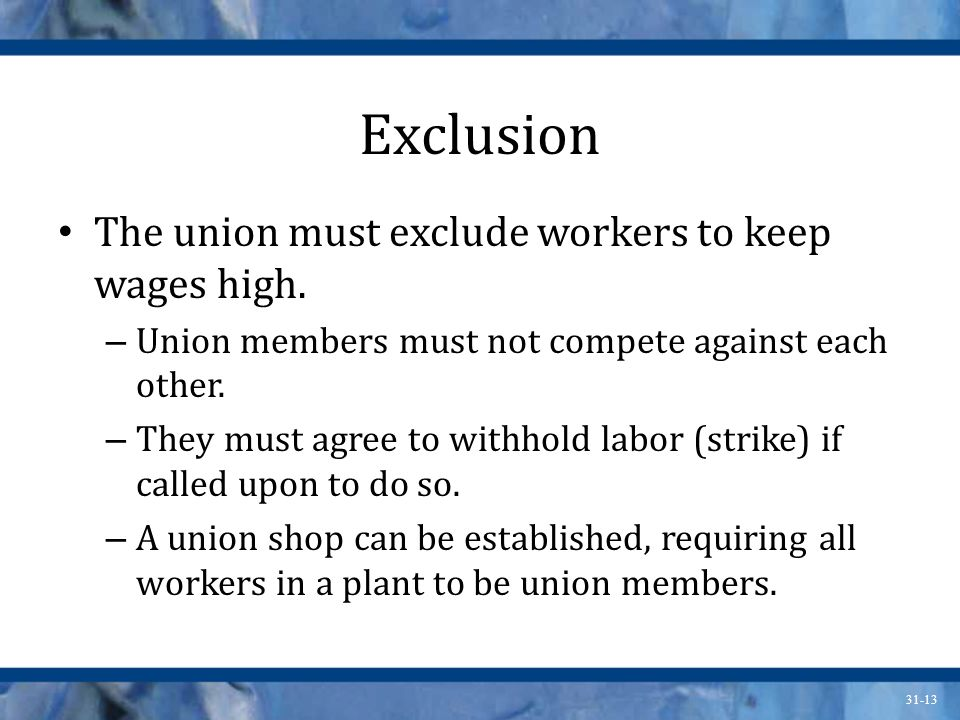 31-13 Exclusion The union must exclude workers to keep wages high. – Union members must not compete against each other. – They must agree to withhold