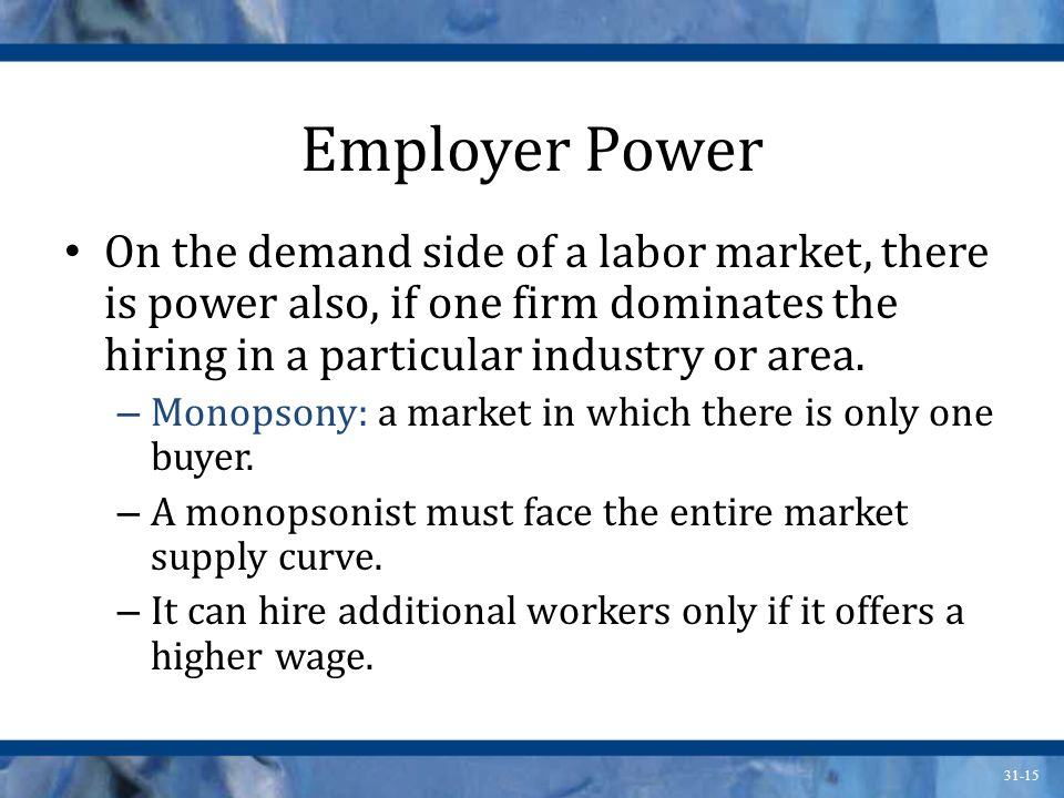 31-15 Employer Power On the demand side of a labor market, there is power also, if one firm dominates the hiring in a particular industry or area.