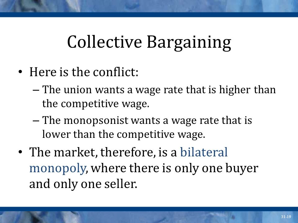 31-19 Collective Bargaining Here is the conflict: – The union wants a wage rate that is higher than the competitive wage. – The monopsonist wants a wa