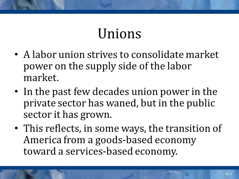 31-2 Unions A labor union strives to consolidate market power on the supply side of the labor market.