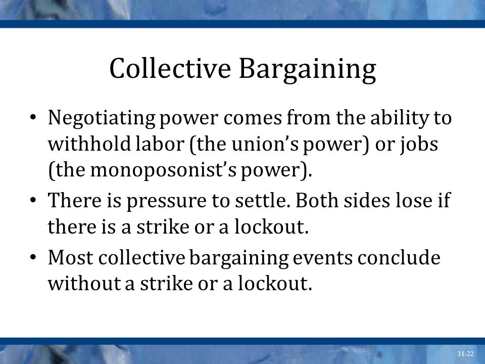 31-22 Collective Bargaining Negotiating power comes from the ability to withhold labor (the unions power) or jobs (the monoposonists power). There is