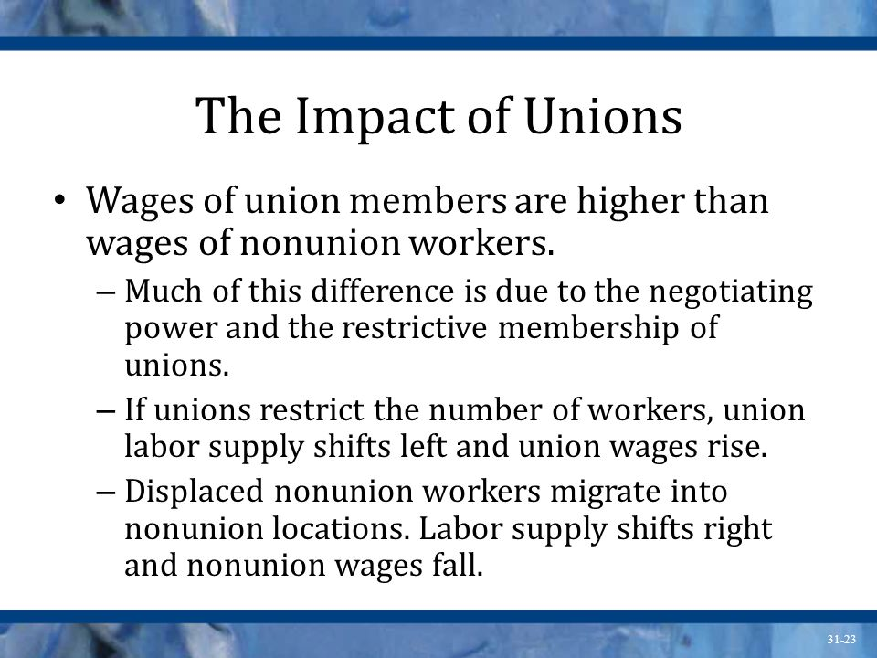 31-23 The Impact of Unions Wages of union members are higher than wages of nonunion workers.