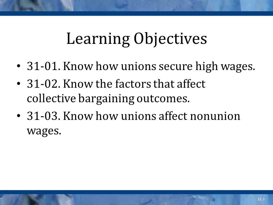31-3 Learning Objectives 31-01. Know how unions secure high wages. 31-02. Know the factors that affect collective bargaining outcomes. 31-03. Know how