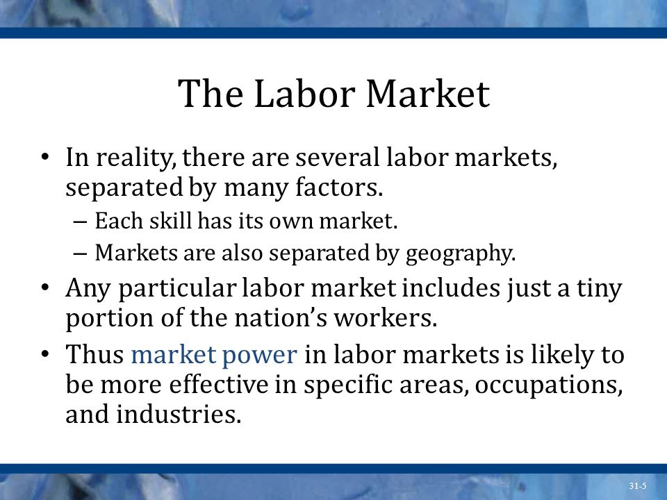 31-5 The Labor Market In reality, there are several labor markets, separated by many factors. – Each skill has its own market. – Markets are also sepa