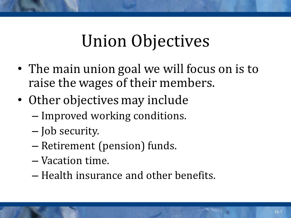 31-7 Union Objectives The main union goal we will focus on is to raise the wages of their members.