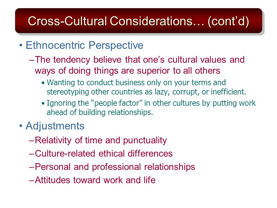 Cross-Cultural Considerations… (contd) Ethnocentric Perspective –The tendency believe that ones cultural values and ways of doing things are superior to all others Wanting to conduct business only on your terms and stereotyping other countries as lazy, corrupt, or inefficient.
