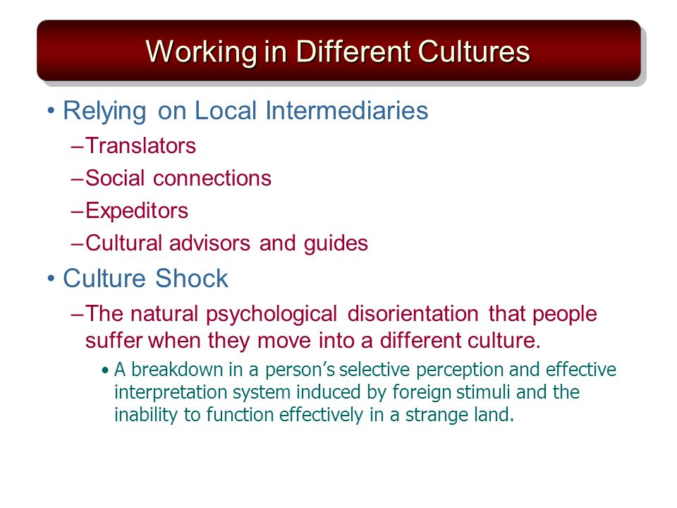 Working in Different Cultures Relying on Local Intermediaries –Translators –Social connections –Expeditors –Cultural advisors and guides Culture Shock –The natural psychological disorientation that people suffer when they move into a different culture.