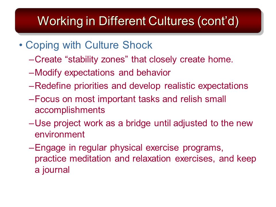 Working in Different Cultures (contd) Coping with Culture Shock –Create stability zones that closely create home.