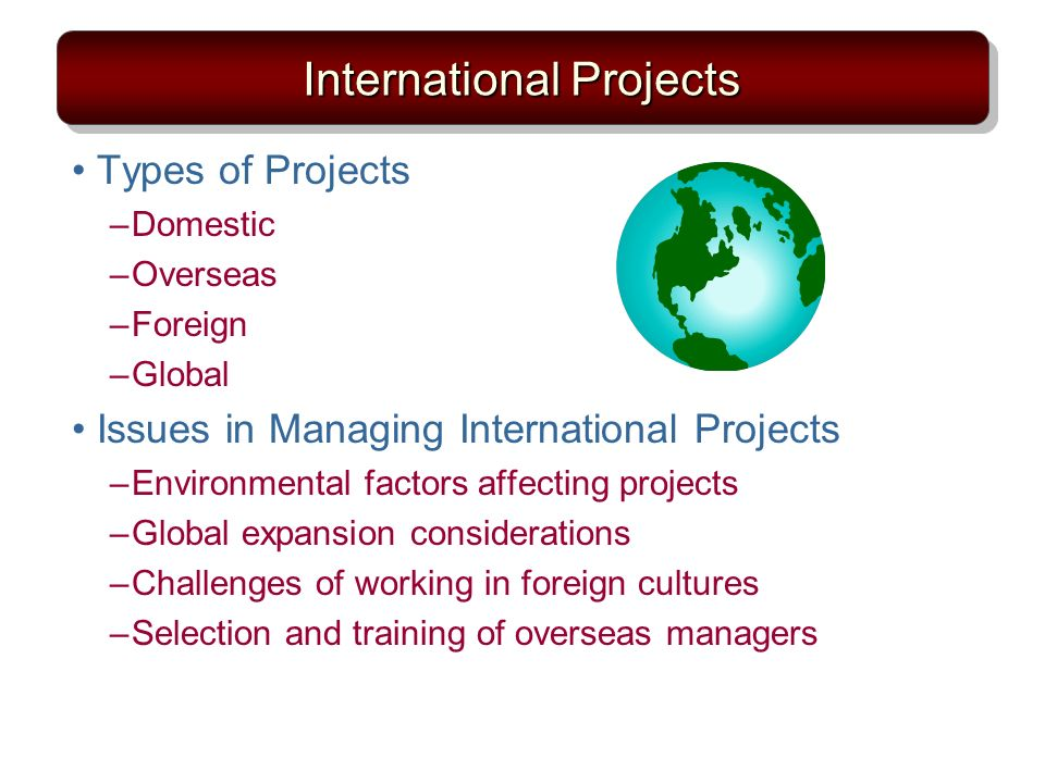 International Projects Types of Projects –Domestic –Overseas –Foreign –Global Issues in Managing International Projects –Environmental factors affecting projects –Global expansion considerations –Challenges of working in foreign cultures –Selection and training of overseas managers