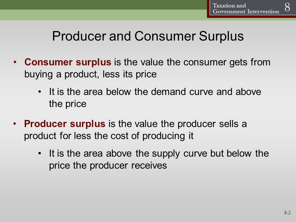 Taxation and Government Intervention 8 Producer and Consumer Surplus Consumer surplus is the value the consumer gets from buying a product, less its p