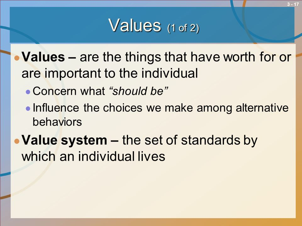 3 - 17 Values (1 of 2) Values – are the things that have worth for or are important to the individual Concern what should be Influence the choices we
