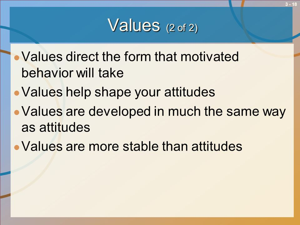 3 - 18 Values (2 of 2) Values direct the form that motivated behavior will take Values help shape your attitudes Values are developed in much the same
