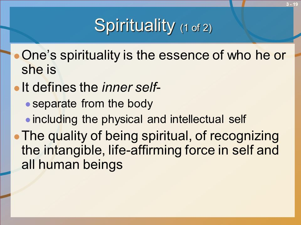 3 - 19 Spirituality (1 of 2) Ones spirituality is the essence of who he or she is It defines the inner self- separate from the body including the phys