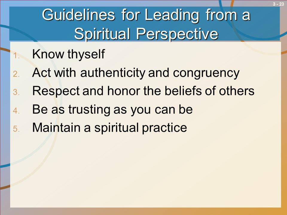 3 - 23 Guidelines for Leading from a Spiritual Perspective 1. Know thyself 2. Act with authenticity and congruency 3. Respect and honor the beliefs of