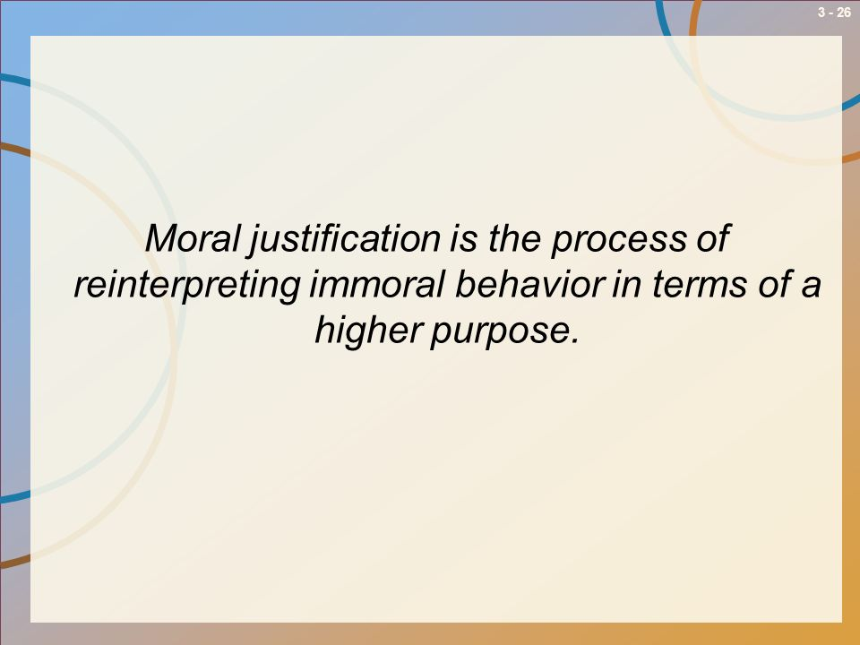 3 - 26 Moral justification is the process of reinterpreting immoral behavior in terms of a higher purpose.
