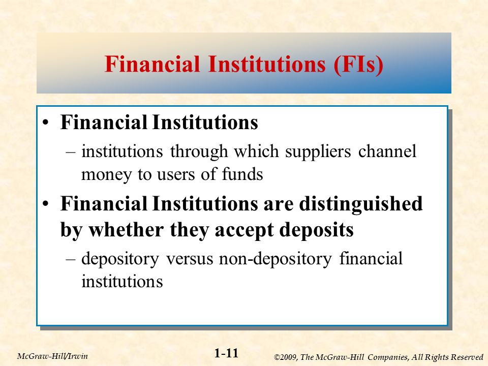 ©2009, The McGraw-Hill Companies, All Rights Reserved 1-11 McGraw-Hill/Irwin Financial Institutions (FIs) Financial Institutions –institutions through which suppliers channel money to users of funds Financial Institutions are distinguished by whether they accept deposits –depository versus non-depository financial institutions Financial Institutions –institutions through which suppliers channel money to users of funds Financial Institutions are distinguished by whether they accept deposits –depository versus non-depository financial institutions