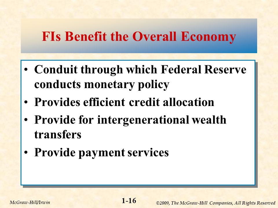 ©2009, The McGraw-Hill Companies, All Rights Reserved 1-16 McGraw-Hill/Irwin FIs Benefit the Overall Economy Conduit through which Federal Reserve conducts monetary policy Provides efficient credit allocation Provide for intergenerational wealth transfers Provide payment services Conduit through which Federal Reserve conducts monetary policy Provides efficient credit allocation Provide for intergenerational wealth transfers Provide payment services