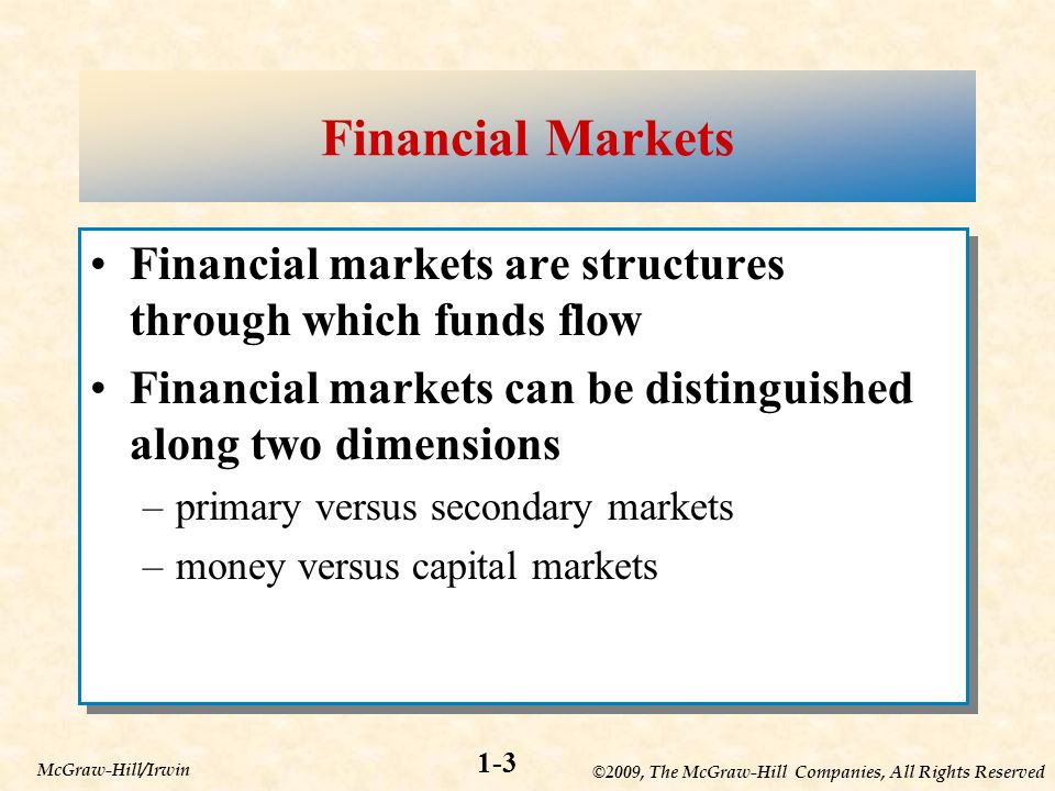 ©2009, The McGraw-Hill Companies, All Rights Reserved 1-3 McGraw-Hill/Irwin Financial Markets Financial markets are structures through which funds flow Financial markets can be distinguished along two dimensions –primary versus secondary markets –money versus capital markets Financial markets are structures through which funds flow Financial markets can be distinguished along two dimensions –primary versus secondary markets –money versus capital markets