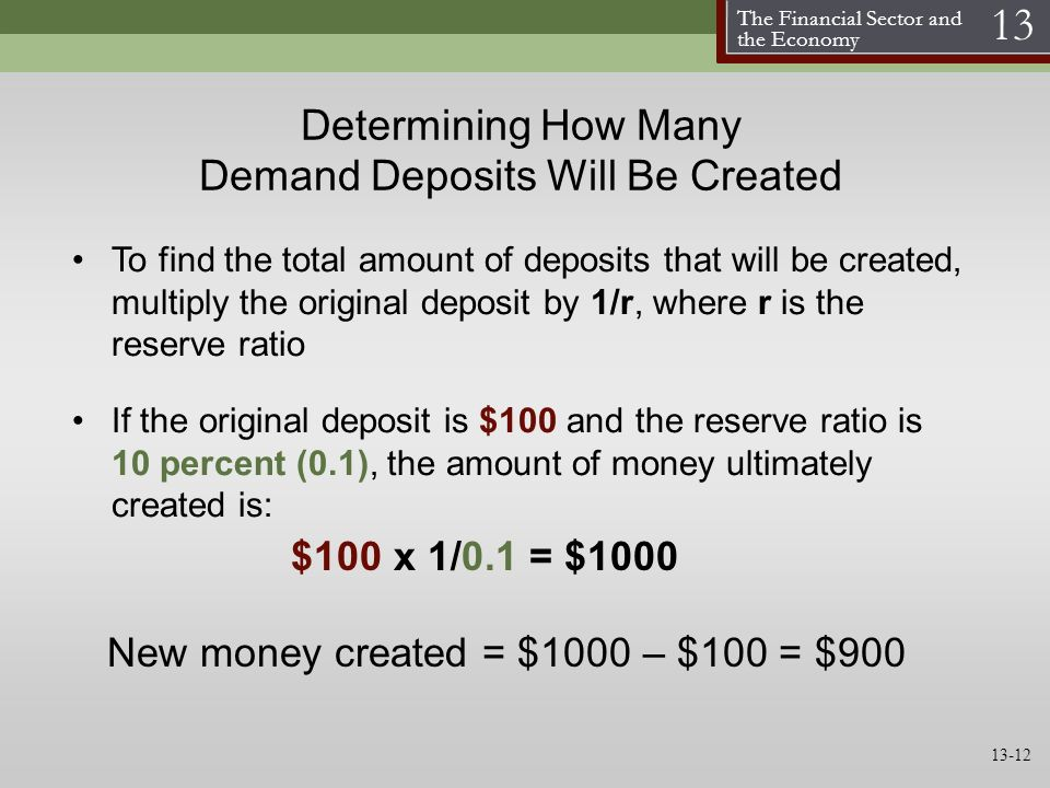 The Financial Sector and the Economy 13 Determining How Many Demand Deposits Will Be Created To find the total amount of deposits that will be created