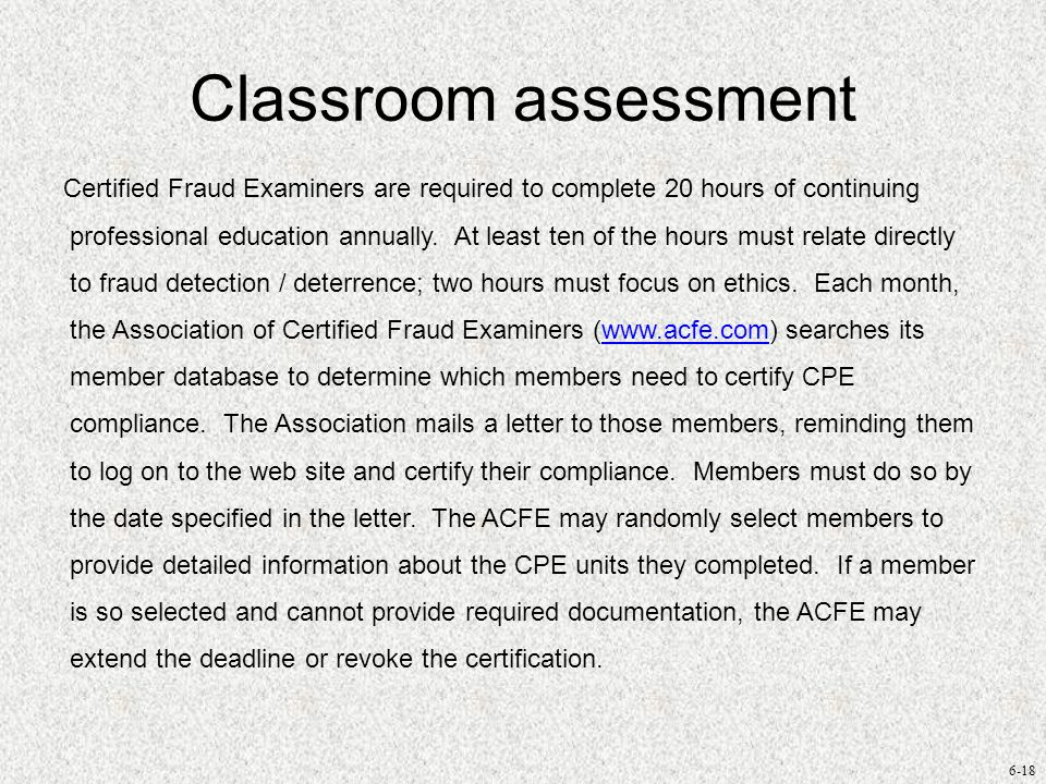 6-18 Classroom assessment Certified Fraud Examiners are required to complete 20 hours of continuing professional education annually. At least ten of t