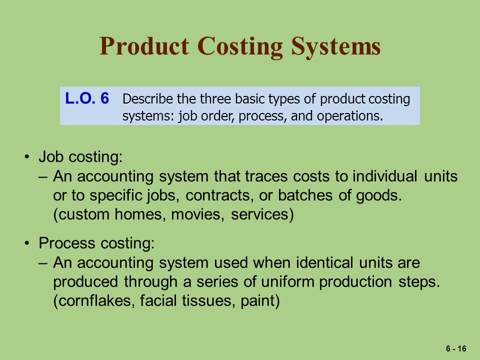 Product Costing Systems L.O. 6 Describe the three basic types of product costing systems: job order, process, and operations. Job costing: –An account