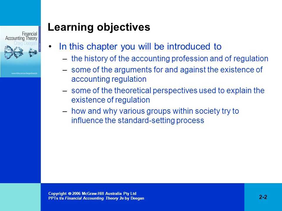 2-13 Copyright 2006 McGraw-Hill Australia Pty Ltd PPTs t/a Financial Accounting Theory 2e by Deegan Initial regulation of accounting practice Regulation did not commence until twentieth century Previously limited separation between ownership and management of business entities Systems of accounting were therefore designed to provide information to the owner/manager