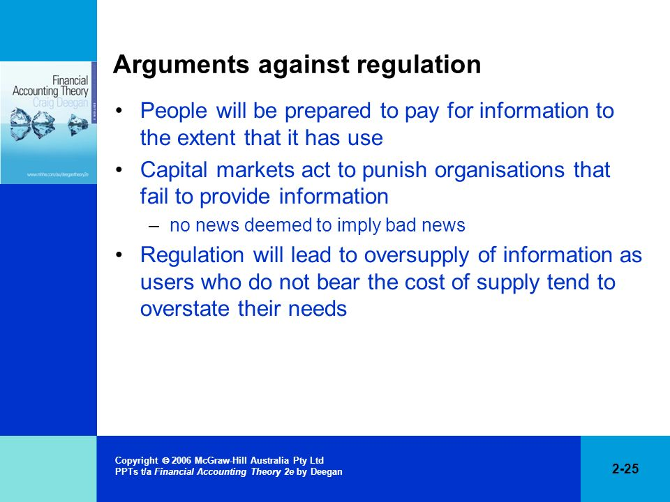 2-25 Copyright 2006 McGraw-Hill Australia Pty Ltd PPTs t/a Financial Accounting Theory 2e by Deegan Arguments against regulation People will be prepar